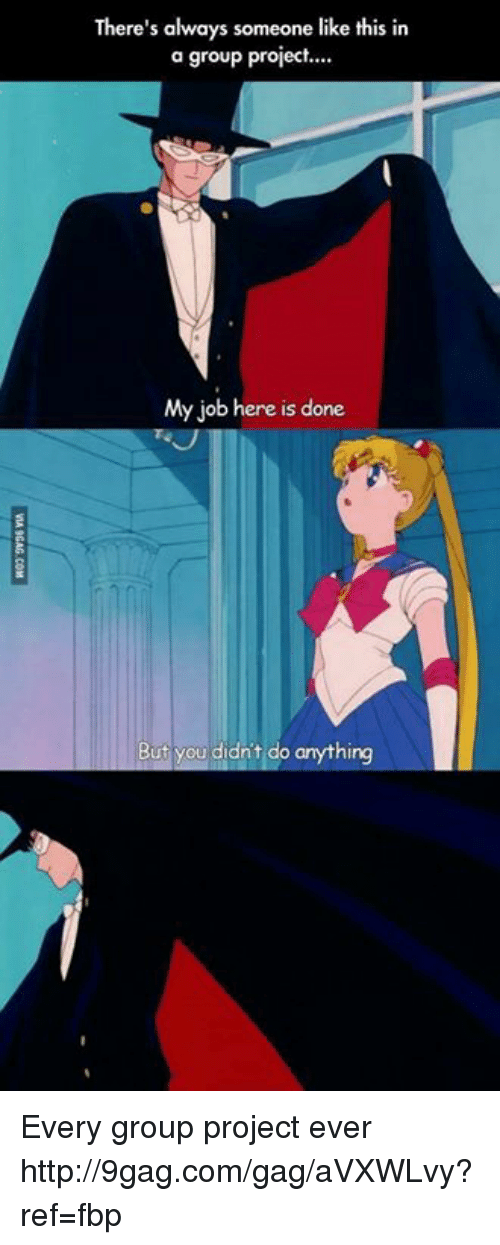 My Job Here Is Done: There's always someone like this in  a group project.  My job here is done  But you didn't do anything Every group project ever http://9gag.com/gag/aVXWLvy?ref=fbp