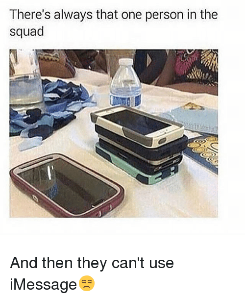 Memes, Squad, and 🤖: There's always that one person in the  squad And then they can't use iMessage😒