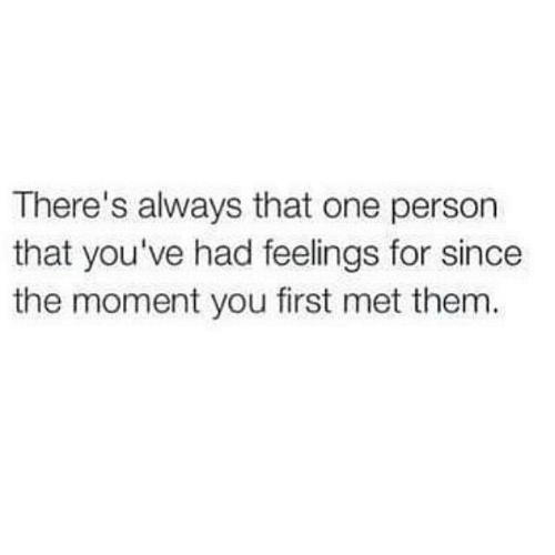 One, Them, and First: There's always that one person  that you've had feelings for since  the moment you first met them.
