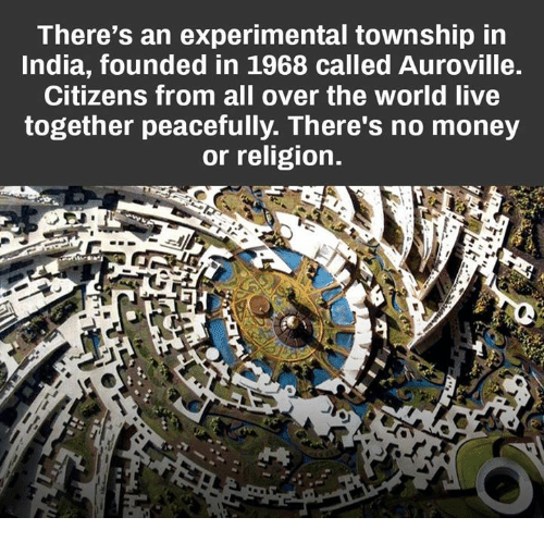 living together: There's an experimental township in  India, founded in 1968 called Auroville.  Citizens from all over the world live  together peacefully. There's no money  or religion.