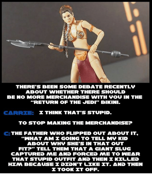 """flipping out: THERE'S BEEN SOME DEBATE RECENTLy  ABOUT WHETHER THERE SHOULD  BE NO MORE MERCHANDISE WITH VOU IN THE  RETURN OF THE JEDI"""" BlKINI.  I THINK THAT'S STUPID.  TO STOP MAKING THE MERCHANDISE?  C: THE FATHER WHO FLIPPED OUT ABOUT IT.  a WHAT AM I GOING TO TELL MV KID  ABOUT WHV SHE'S IN THAT OUT  FIT?"""" TELL THEM THAT A GIANT SLUG  CAPTURED NME AND FORCED NE TO INEAR  THAT STUPID OUTFIT AND THEN KILLED  HINA BECAUSE DIDNT LIKE IT. AND THEN  TOOK IT OFF."""