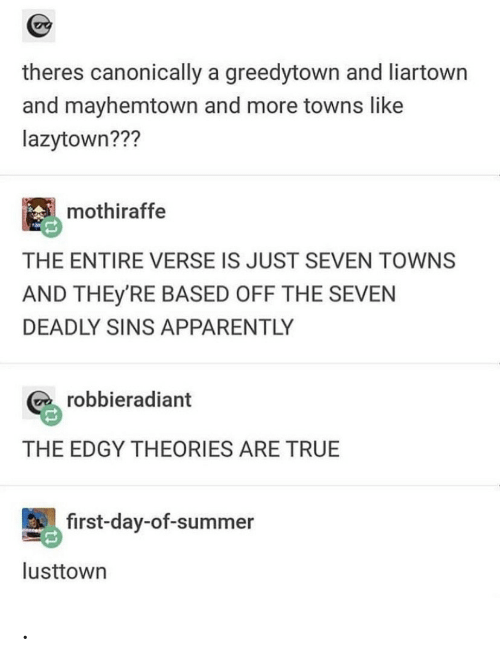 Deadly: theres canonically a greedytown and liartown  and mayhemtown and more towns like  lazytown???  mothiraffe  THE ENTIRE VERSE IS JUST SEVEN TOWNS  AND THEY'RE BASED OFF THE SEVEN  DEADLY SINS APPARENTLY  robbieradiant  THE EDGY THEORIES ARE TRUE  first-day-of-summer  lusttown .