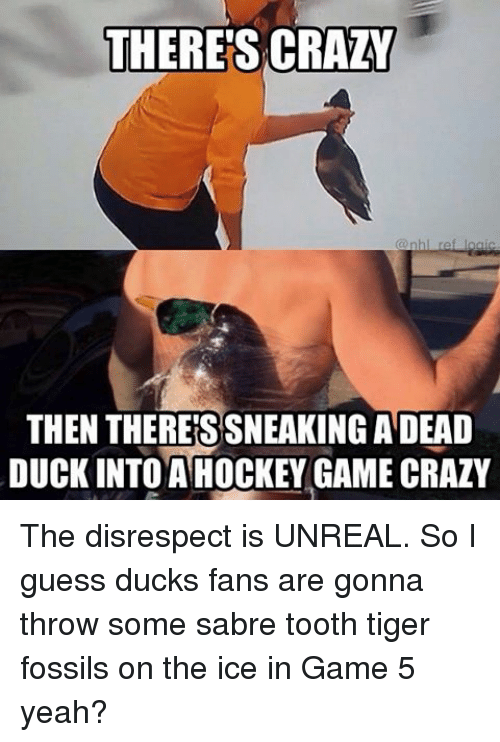 Unrealism: THERES CRAZY  THEN THERES SNEAKING ADEAD  DUCK INTO A HOCKEY GAME CRAZY The disrespect is UNREAL. So I guess ducks fans are gonna throw some sabre tooth tiger fossils on the ice in Game 5 yeah?