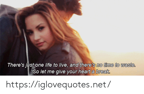 Waste: There's just one life to live, and there's no time to waste.  So let me give your heart a break. https://iglovequotes.net/