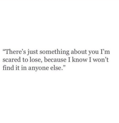"""You, Lose, and Scared: There's just something about you I'm  scared to lose, because I know I won't  find it in anyone else."""""""