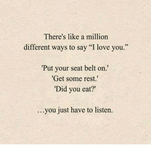 """Love, I Love You, and Rest: There's like a million  different ways to say """"I love you  Put your seat belt on  Get some rest.  Did you eat?""""  ...  you just have to listern  ."""