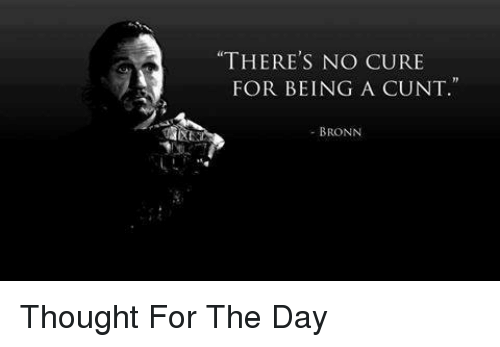 "Game of Thrones, Cunt, and Thought: ""THERE'S NO CURE  FOR BEING A CUNT  - BRONN Thought For The Day"