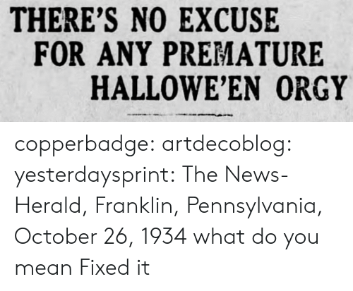 herald: THERE'S NO EXCUSE  FOR ANY PREMATURE  HALLOWE'EN ORGY copperbadge:  artdecoblog:  yesterdaysprint:   The News-Herald, Franklin, Pennsylvania, October 26, 1934  what do you mean  Fixed it