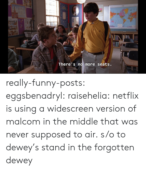 Dewey, Funny, and Netflix: There's no more seats. really-funny-posts:  eggsbenadryl:  raisehelia:    netflix is using a widescreen version of malcom in the middle that was never supposed to air.  s/o to dewey's stand in  the forgotten dewey