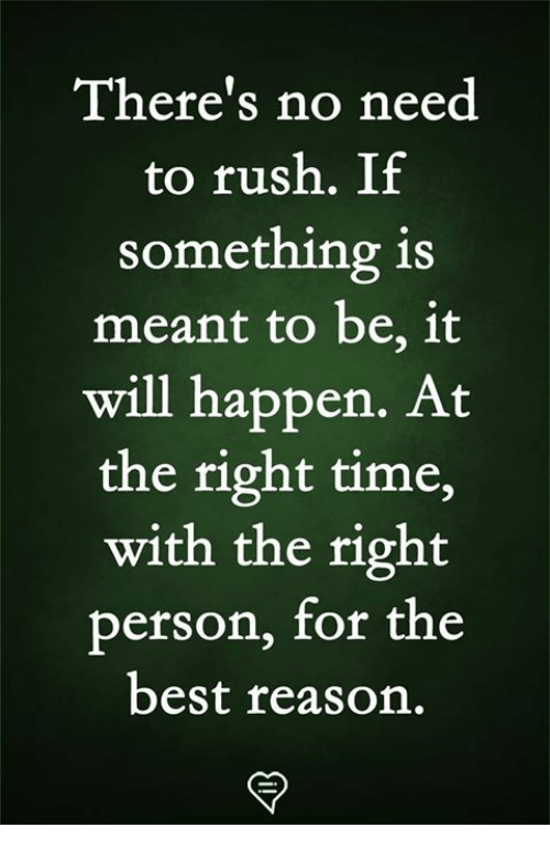 Memes, Best, and Rush: There's no need  to rush. If  something is  meant to be, 1t  will happen. At  the right time,  with the right  person, for the  best reason