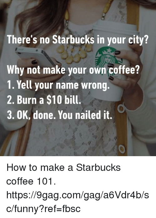 making your own: There's no Starbucks in your city?  There's no Starbucks in your city  Why not make your own coffee?  1. Yell your name wrong.  2. Burn a $10 bill.  3. OK, done. You nailed it.  0 How to make a Starbucks coffee 101. https://9gag.com/gag/a6Vdr4b/sc/funny?ref=fbsc