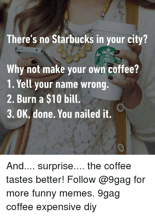 making your own: There's no Starbucks in your city?  Why not make your own coffee?  1. Yell your name wrong.  2. Burn a $10 bill.  3. OK, done. You nailed it.  0 And.... surprise.... the coffee tastes better! Follow @9gag for more funny memes. 9gag coffee expensive diy