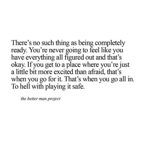 More Excited Than: There's no such thing as being completely  ready. You're never going to feel like you  have everything all figured out and that's  okay. If you get to a place where you're just  a little bit more excited than afraid, that's  when you go for it. That's when you go all in.  To hell with playing it safe.  the better man project