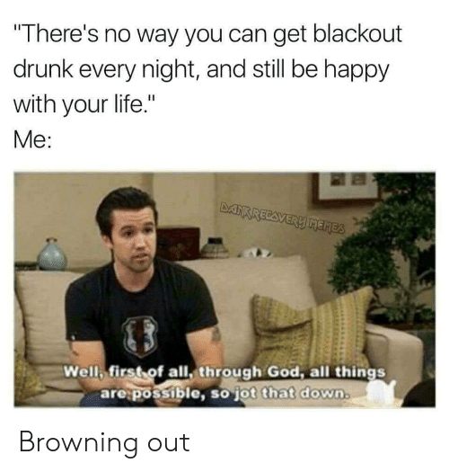 "Drunk, God, and Life: There's no way you can get blackout  drunk every night, and still be happy  with your life.""  Me  Well first of all, through God, all things  are:possible, so jot that down  ot that down. Browning out"