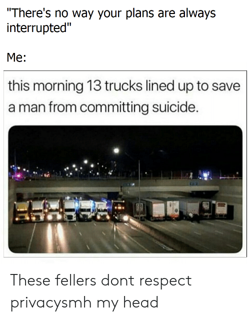 """Interrupted: There's no way your plans are always  interrupted""""  Me:  this morning 13 trucks lined up to save  a man from committing suicide These fellers dont respect privacysmh my head"""