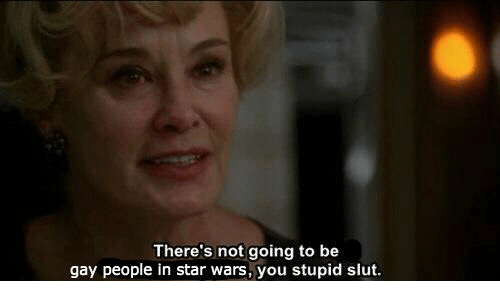 slut: There's not going to be  gay people in star wars, you stupid slut.
