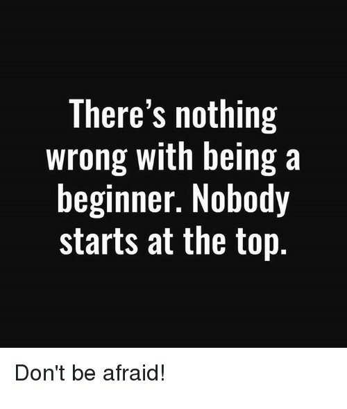 Top, Nothing, and Afraid: There's nothing  wrong with being a  beginner. Nobody  starts at the top.  Don't be afraid!