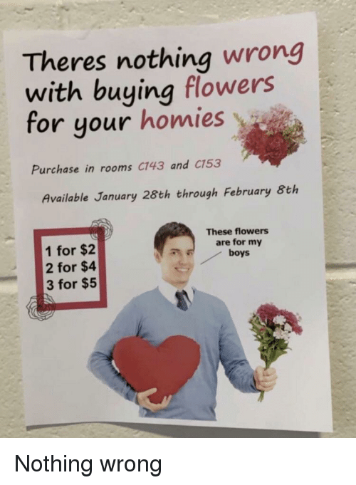 Flowers, Boys, and My Boys: Theres nothing wrong  with buying flowers  for your homies  Purchase in rooms C143 and C153  Available January 28th through February 8th  These flowers  are for my  boys  1 for $2  2 for $4  3 for $5 Nothing wrong
