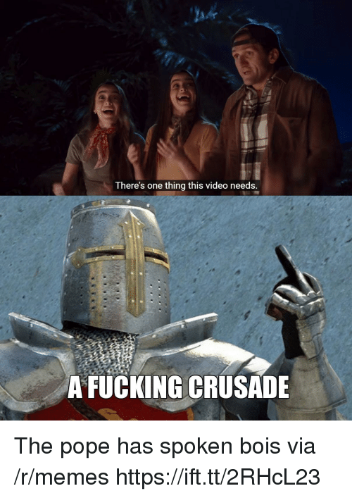 the pope: There's one thing this video needs  A FUCKING CRUSADE The pope has spoken bois via /r/memes https://ift.tt/2RHcL23