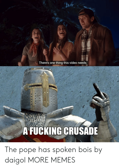 the pope: There's one thing this video needs  A FUCKING CRUSADE The pope has spoken bois by daigol MORE MEMES