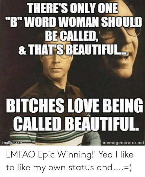 """Epic Winning: THERE'S ONLY ONE  """"B"""" WORD WOMAN SHOULD  BECALLED,  & THATSBEAUTIFUL  BITCHES LOVE BEING  GALLED BEAUTIFUL  imgflip.com  memegenerator.net LMFAO Epic Winning!' Yea I like to like my own status and....=)"""