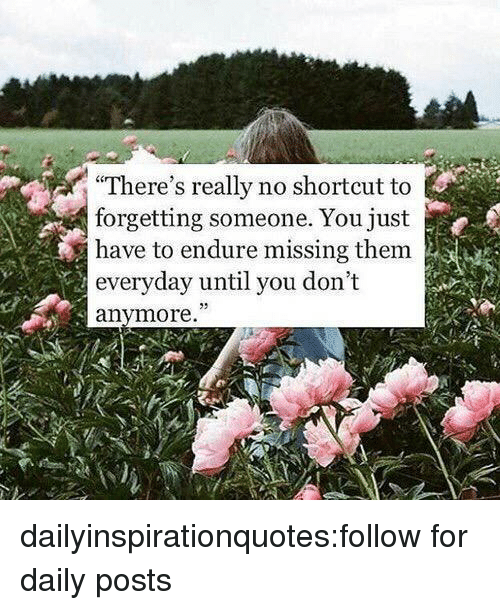 """quotes love: There's really no shortcut to  forgetting someone. You just  have to endure missing them  everyday until you don't  anymore."""" dailyinspirationquotes:follow for daily posts"""