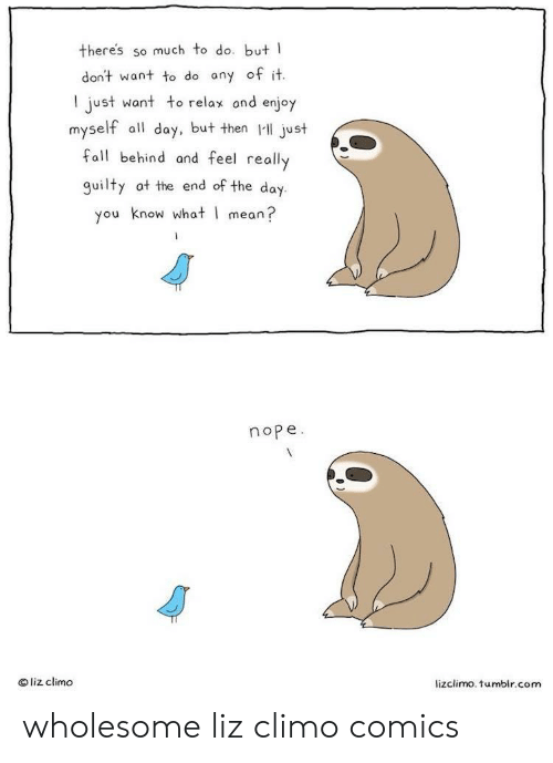 Fall, Tumblr, and Mean: there's so much to do. but I  don't want to do ony of it.  I just want to relax ond enjoy  myself all day, but then I just  fall behind and feel really  guilty at the end of the day.  you know what I mean?  nope  liz climo  lizclimo. tumblr.com wholesome liz climo comics