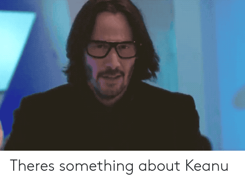 Keanu, There, and  Something: Theres something about Keanu