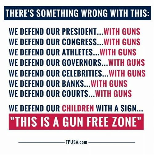 """Children, Guns, and Memes: THERE'S SOMETHING WRONG WITH THIS:  WE DEFEND OUR PRESIDENT...WITH GUNS  WE DEFEND OUR CONGRESS...WITH GUNS  WE DEFEND OUR ATHLETES...WITH GUNS  WE DEFEND OUR GOVERNORS...WITH GUNS  WE DEFEND OUR CELEBRITIES...WITH GUNS  WE DEFEND OUR BANKS...WITH GUNS  WE DEFEND OUR COURTS...WITH GUNS  WE DEFEND OUR CHILDREN WITH A SIGN.  """"THIS IS A GUN FREE ZONE""""  TPUSA.com"""