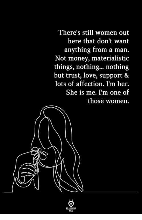 Love, Money, and Women: There's still women out  here that don't want  anything from a marn.  Not money, materialistic  things, nothing... nothing  but trust, love, support &  lots of affection. I'm her.  She is me. I'm one of  those women