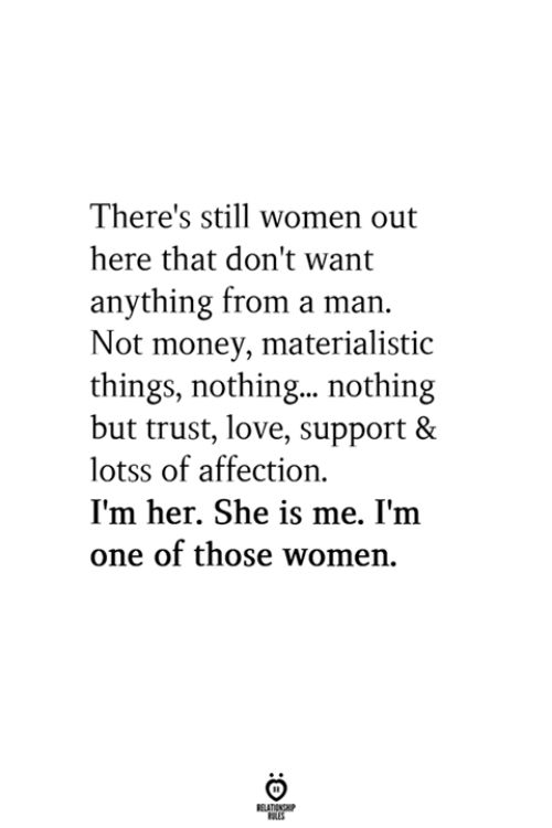 Love, Money, and Women: There's still women out  here that don't want  anything from a man.  Not money, materialistic  things, nothin... nothing  but trust, love, support &  lotss of affection  I'm her. She is me. I'm  one of those women.  BELATIONSHP  LES