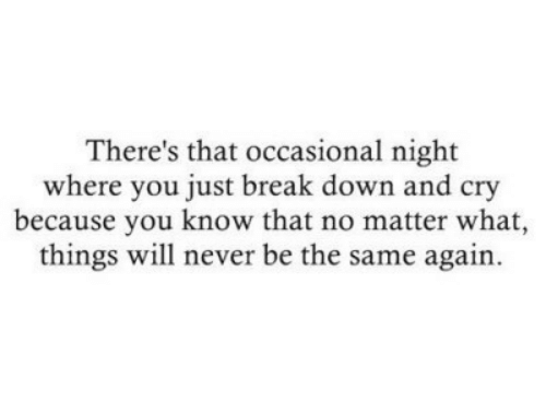 Occasional: There's that occasional night  where you just break down and cry  because you know that no matter what,  things will never be the same again.