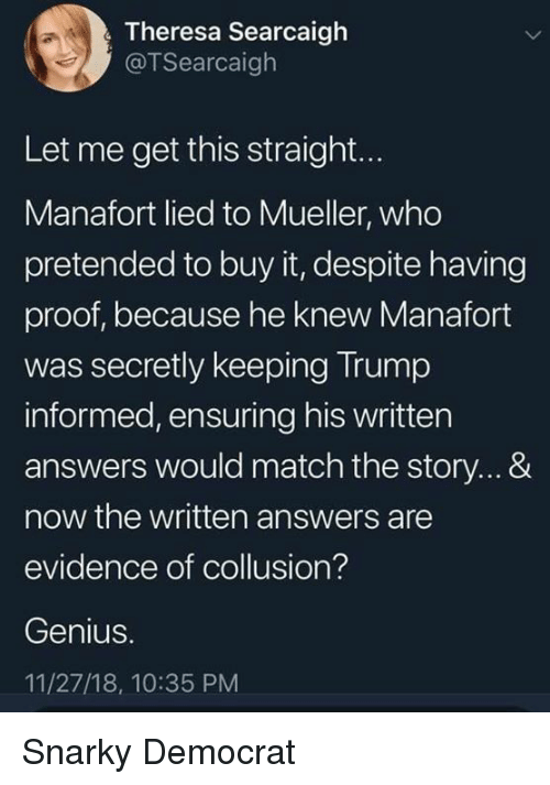democrat: Theresa Searcaigh  @TSearcaigh  Let me get this straight...  Manafort lied to Mueller, who  pretended to buy it, despite having  proof, because he knew Manafort  was secretly keeping Trump  informed, ensuring his written  answers would match the story...&  now the written answers are  evidence of collusion?  Genius.  11/27/18, 10:35 PM Snarky Democrat