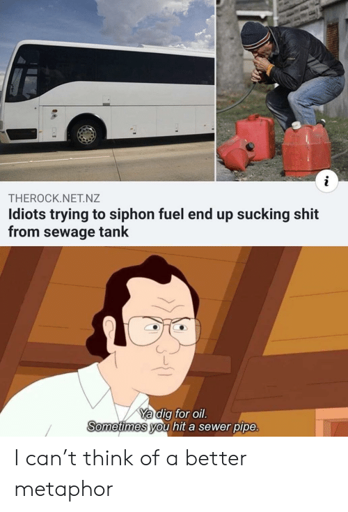 oil: THEROCK.NET.NZ  Idiots trying to siphon fuel end up sucking shit  from sewage tank  Ya dig for oil.  Sometimes you hit a sewer pipe. I can't think of a better metaphor