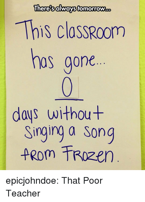 Singing, Teacher, and Tumblr: Thero's always tomortow.  This classRcOm  as gone  days withou+  Singing a Song epicjohndoe:  That Poor Teacher