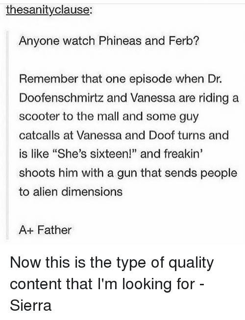 """alienated: thesanityclause:  Anyone watch Phineas and Ferb?  Remember that one episode when Dr.  Doofenschmirtz and Vanessa are riding a  scooter to the mall and some guy  catcalls at Vanessa and Doof turns and  is like """"She's sixteen!"""" and freakin'  shoots him with a gun that sends people  to alien dimensions  A+ Father Now this is the type of quality content that I'm looking for - Sierra"""