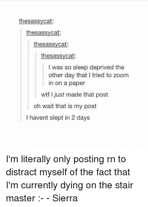 sleep deprived: thesassycat  thesassycat:  thesassycat  thesassycat:  I was so sleep deprived the  other day that I tried to zoom  in on a paper  wtf I just made that post  oh wait that is my post  I havent slept in 2 days I'm literally only posting rn to distract myself of the fact that I'm currently dying on the stair master :- - Sierra