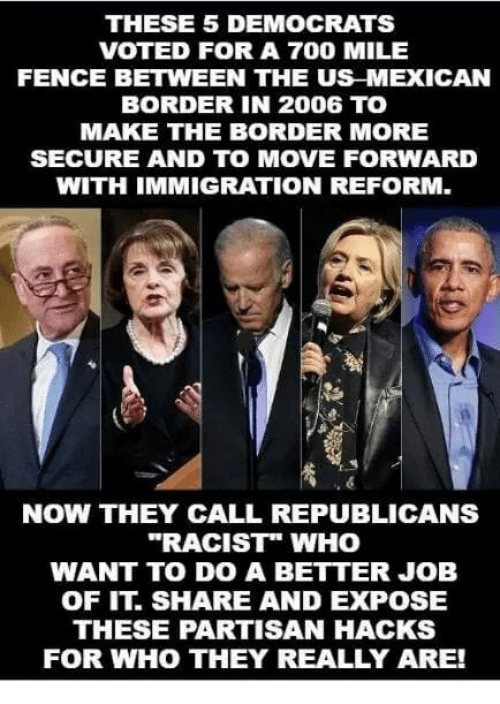 "Memes, Immigration, and Racist: THESE 5 DEMOCRATS  VOTED FOR A 700 MILE  FENCE BETWEEN THE US MEXICAN  BORDER IN 2006 TO  MAKE THE BORDER MORE  SECURE AND TO MOVE FORWARD  WITH IMMIGRATION REFORM.  NOW THEY CALL REPUBLICANS  ""RACIST"" WHO  WANT TO DO A BETTER JOB  OF IT. SHARE AND EXPOSE  THESE PARTISAN HACKS  FOR WHO THEY REALLY ARE!"
