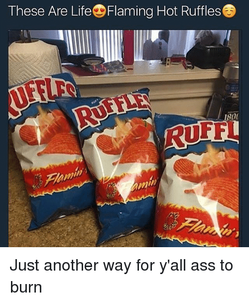 ruffles: These Are LifeDFlaming Hot Ruffles  1800 Just another way for y'all ass to burn
