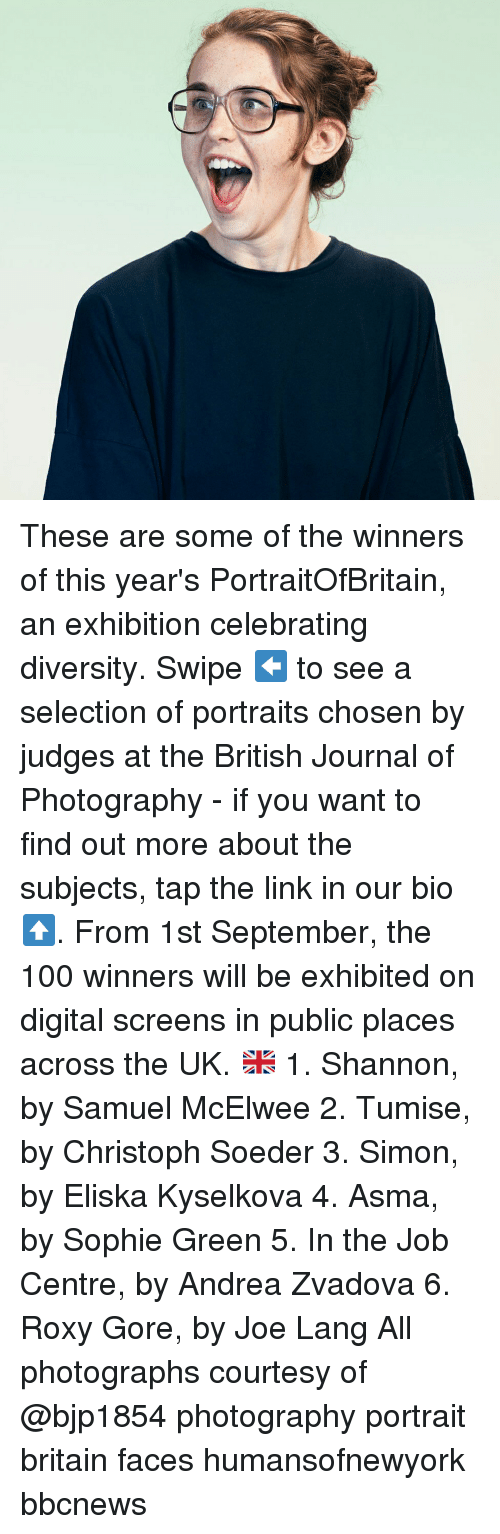 exhibition: These are some of the winners of this year's PortraitOfBritain, an exhibition celebrating diversity. Swipe ⬅️ to see a selection of portraits chosen by judges at the British Journal of Photography - if you want to find out more about the subjects, tap the link in our bio ⬆️. From 1st September, the 100 winners will be exhibited on digital screens in public places across the UK. 🇬🇧 1. Shannon, by Samuel McElwee 2. Tumise, by Christoph Soeder 3. Simon, by Eliska Kyselkova 4. Asma, by Sophie Green 5. In the Job Centre, by Andrea Zvadova 6. Roxy Gore, by Joe Lang All photographs courtesy of @bjp1854 photography portrait britain faces humansofnewyork bbcnews