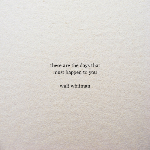 Walt Whitman, You, and Happen: these are the days that  must happen to you  walt whitman