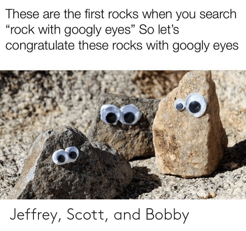 "Search, Rock, and First: These are the first rocks when you search  ""rock with googly eyes"" So let's  congratulate these rocks with googly eyes Jeffrey, Scott, and Bobby"