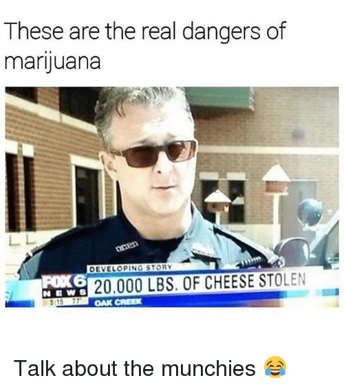 Munchies, Weed, and Marijuana: These are the real dangers of  marijuana  DEVELOPING STORY  FOX 6  NEW S  20.000 LBS. OF CHEESE STOLEN  :15 7TC  DAK CREE Talk about the munchies 😂