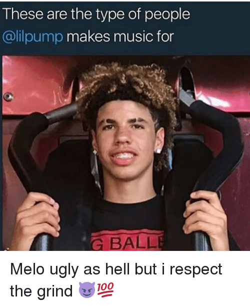 Type Of People: These are the type of people  @lilpump makes music for  G BALL Melo ugly as hell but i respect the grind 😈💯