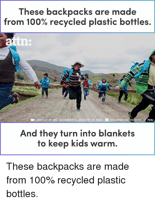 Anaconda, Memes, and Kids: These backpacks are made  from 100% recycled plastic bottles.  COURTESY OF THE ENVIRONMENTAL MINISTRY OF PERU D ENVIR  ONMENTAL MINISTRy 0 PERU  And they turn into blankets  to keep kids warm. These backpacks are made from 100% recycled plastic bottles.