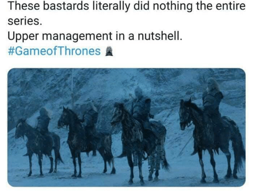 Game of Thrones, Gameofthrones, and Did: These bastards literally did nothing the entire  series.  Upper management in a nutshell.