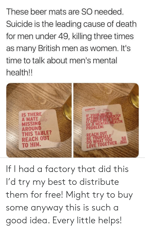 Try My Best: These beer mats are SO needed.  Suicide is the leading cause of death  for men under 49, killing three times  as many British men as women. It's  time to talk about men's mental  health!!  IS THERE  A MATE  MISSING  AROUND  THIS TABLE?  REACH OUT  TO HIM.  T COULD BE A SIGN  OF A MENTAL HEALTH  PROBLEM:  REACH OUT  BE YOURSELF  DO WHAT YOU  LOVE TOGETHER co If I had a factory that did this I'd try my best to distribute them for free! Might try to buy some anyway this is such a good idea. Every little helps!
