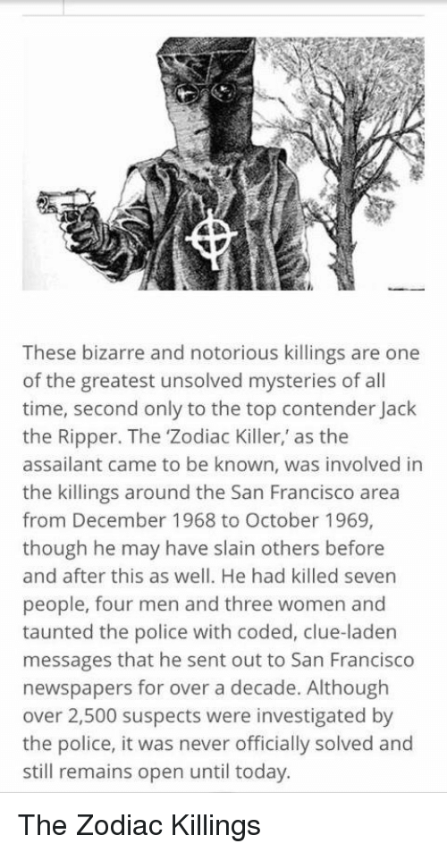 Memes, Zodiac Killer, and San Francisco: These bizarre and notorious killings are one  of the greatest unsolved mysteries of all  time, second only to the top contender Jack  the Ripper. The 'Zodiac Killer, as the  assailant came to be known, was involved in  the killings around the San Francisco area  from December 1968 to October 1969,  though he may have slain others before  and after this as well. He had killed seven  people, four men and three women and  taunted the police with coded, clue-laden  messages that he sent out to San Francisco  newspapers for over a decade. Although  over 2,500 suspects were investigated by  the police, it was never officially solved and  still remains open until today. The Zodiac Killings