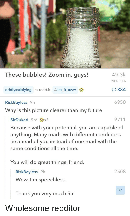 Aww, Future, and Reddit: These bubbles! Zoom in, guys!  49.3k  90% 11h  884  6950  oddlysatisfying a reddit &  let it aww  RiskBayless 9h  Why is this picture clearer than my future  9711  Because with your potential, you are capable of  anything. Many roads with different conditions  lie ahead of you instead of one road with the  same conditions all the time.  You will do great things, friend.  2508  RiskBayless 9h  Wow, I'm speechless.  Thank you very much Sir <p>Wholesome redditor</p>