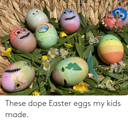dope: These dope Easter eggs my kids made.